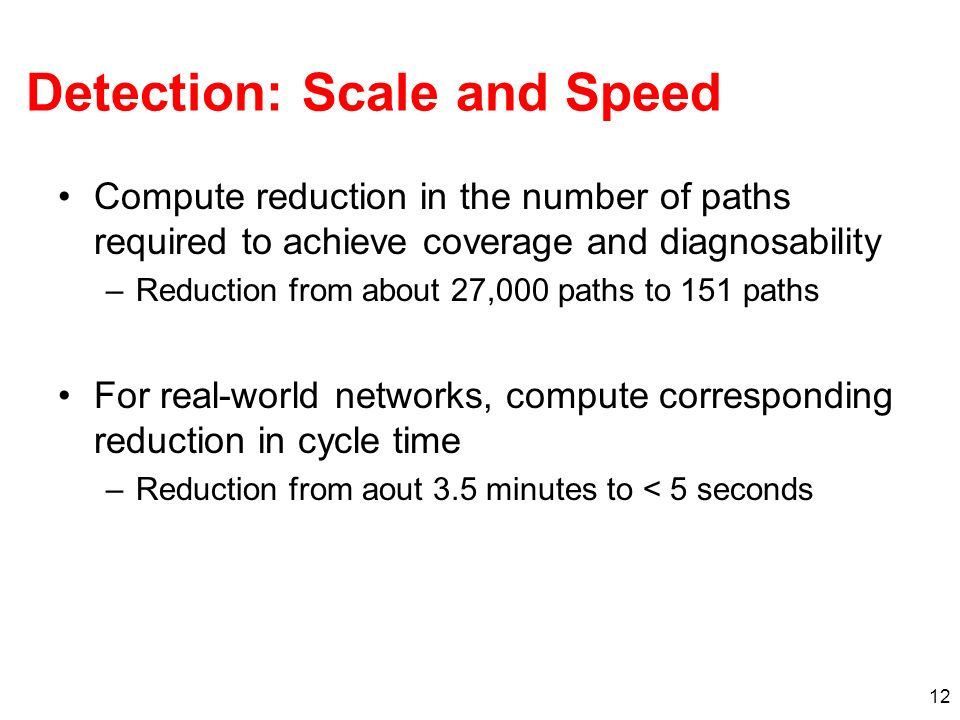 12 Detection: Scale and Speed Compute reduction in the number of paths required to achieve coverage and diagnosability –Reduction from about 27,000 pa