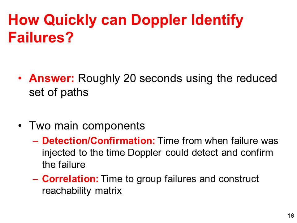 16 How Quickly can Doppler Identify Failures? Answer: Roughly 20 seconds using the reduced set of paths Two main components –Detection/Confirmation: T
