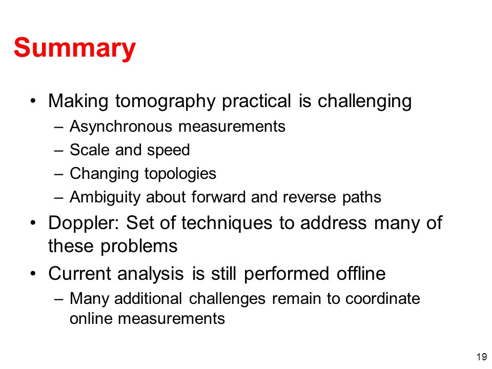 19 Summary Making tomography practical is challenging –Asynchronous measurements –Scale and speed –Changing topologies –Ambiguity about forward and re