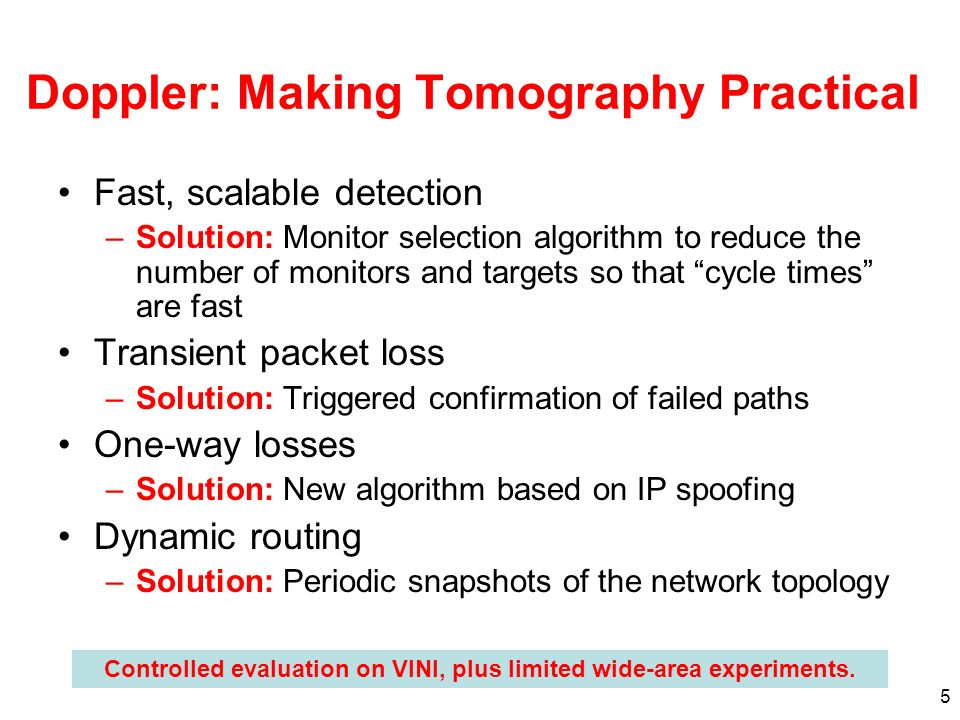 5 Doppler: Making Tomography Practical Fast, scalable detection –Solution: Monitor selection algorithm to reduce the number of monitors and targets so