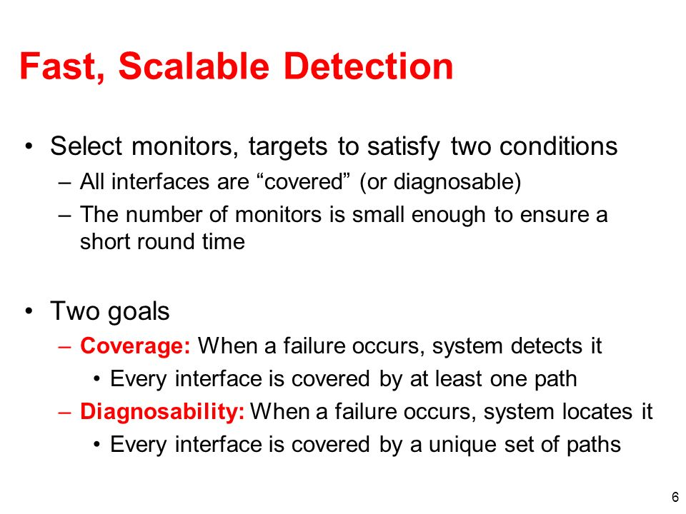 6 Fast, Scalable Detection Select monitors, targets to satisfy two conditions –All interfaces are covered (or diagnosable) –The number of monitors is