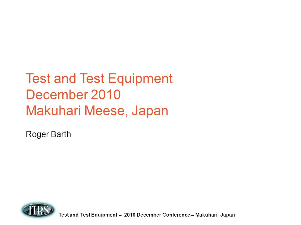 Test and Test Equipment – 2010 December Conference – Makuhari, Japan Test and Test Equipment December 2010 Makuhari Meese, Japan Roger Barth