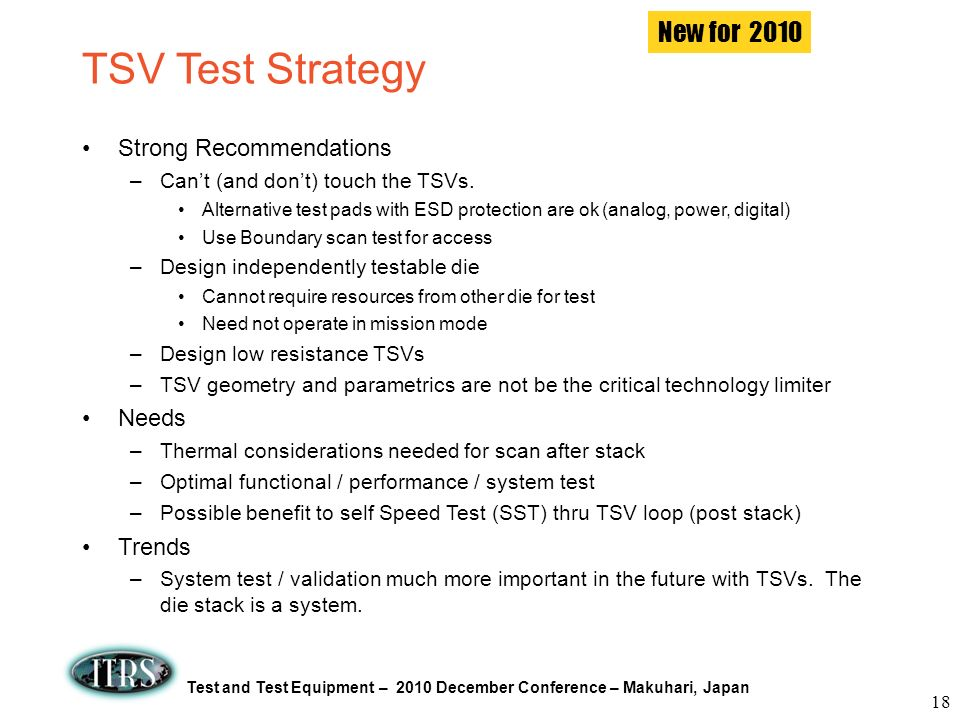 Test and Test Equipment – 2010 December Conference – Makuhari, Japan TSV Test Strategy Strong Recommendations –Cant (and dont) touch the TSVs. Alterna