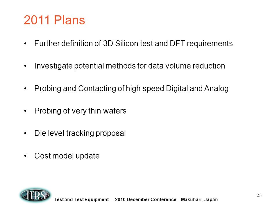 Test and Test Equipment – 2010 December Conference – Makuhari, Japan 2011 Plans Further definition of 3D Silicon test and DFT requirements Investigate