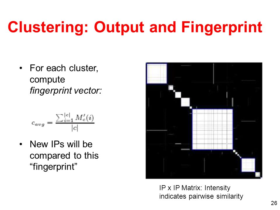 26 Clustering: Output and Fingerprint For each cluster, compute fingerprint vector: New IPs will be compared to this fingerprint IP x IP Matrix: Intensity indicates pairwise similarity