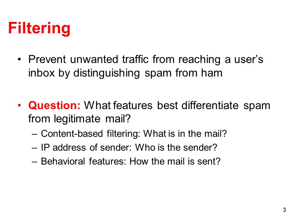 3 Filtering Prevent unwanted traffic from reaching a users inbox by distinguishing spam from ham Question: What features best differentiate spam from legitimate mail.