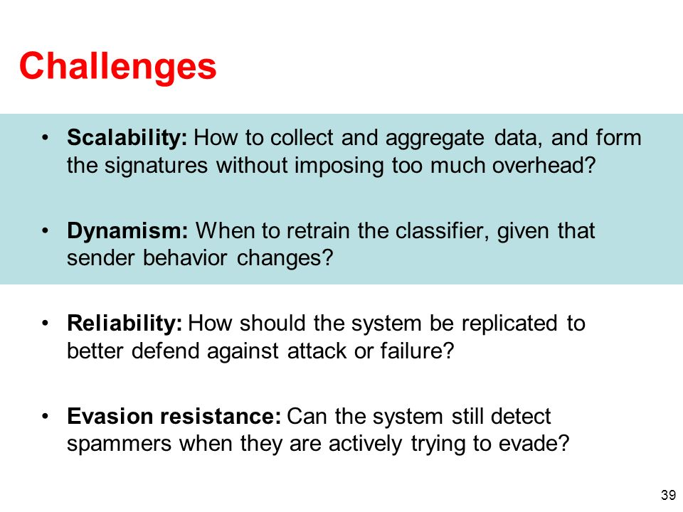 39 Challenges Scalability: How to collect and aggregate data, and form the signatures without imposing too much overhead.