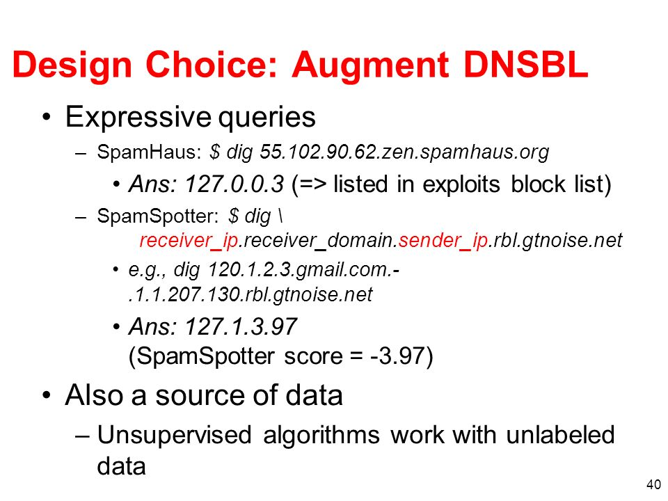 40 Design Choice: Augment DNSBL Expressive queries –SpamHaus: $ dig 55.102.90.62.zen.spamhaus.org Ans: 127.0.0.3 (=> listed in exploits block list) –SpamSpotter: $ dig \ receiver_ip.receiver_domain.sender_ip.rbl.gtnoise.net e.g., dig 120.1.2.3.gmail.com.-.1.1.207.130.rbl.gtnoise.net Ans: 127.1.3.97 (SpamSpotter score = -3.97) Also a source of data –Unsupervised algorithms work with unlabeled data