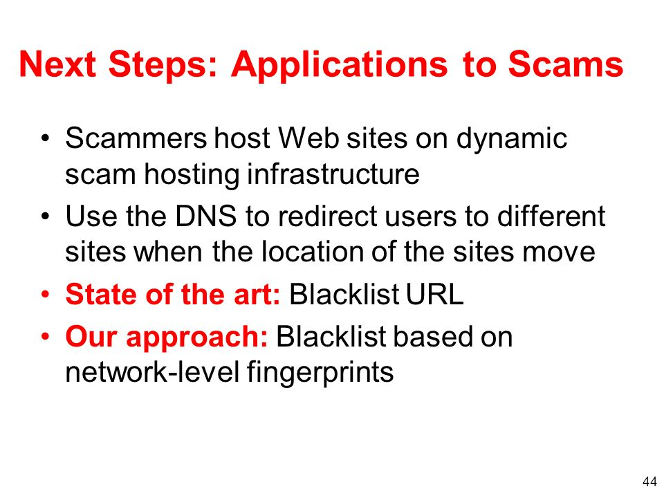 44 Next Steps: Applications to Scams Scammers host Web sites on dynamic scam hosting infrastructure Use the DNS to redirect users to different sites when the location of the sites move State of the art: Blacklist URL Our approach: Blacklist based on network-level fingerprints