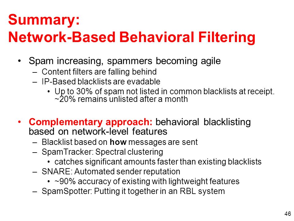 46 Summary: Network-Based Behavioral Filtering Spam increasing, spammers becoming agile –Content filters are falling behind –IP-Based blacklists are evadable Up to 30% of spam not listed in common blacklists at receipt.