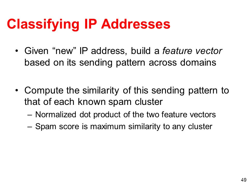 49 Classifying IP Addresses Given new IP address, build a feature vector based on its sending pattern across domains Compute the similarity of this sending pattern to that of each known spam cluster –Normalized dot product of the two feature vectors –Spam score is maximum similarity to any cluster