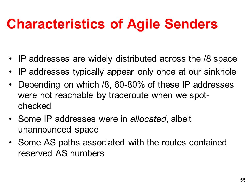 55 Characteristics of Agile Senders IP addresses are widely distributed across the /8 space IP addresses typically appear only once at our sinkhole Depending on which /8, 60-80% of these IP addresses were not reachable by traceroute when we spot- checked Some IP addresses were in allocated, albeit unannounced space Some AS paths associated with the routes contained reserved AS numbers