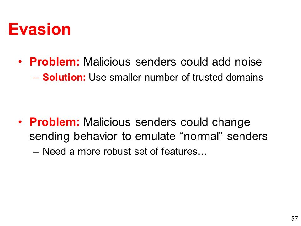 57 Evasion Problem: Malicious senders could add noise –Solution: Use smaller number of trusted domains Problem: Malicious senders could change sending behavior to emulate normal senders –Need a more robust set of features…