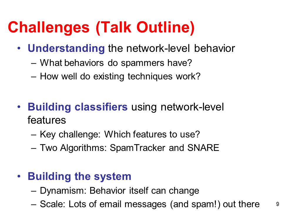 9 Challenges (Talk Outline) Understanding the network-level behavior –What behaviors do spammers have.