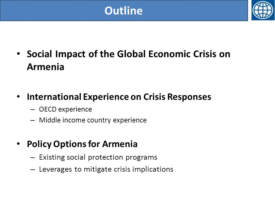 Outline Social Impact of the Global Economic Crisis on Armenia International Experience on Crisis Responses – OECD experience – Middle income country experience Policy Options for Armenia – Existing social protection programs – Leverages to mitigate crisis implications