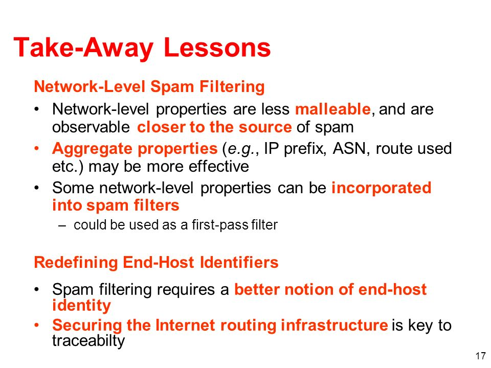 17 Take-Away Lessons Network-level properties are less malleable, and are observable closer to the source of spam Aggregate properties (e.g., IP prefix, ASN, route used etc.) may be more effective Some network-level properties can be incorporated into spam filters –could be used as a first-pass filter Spam filtering requires a better notion of end-host identity Securing the Internet routing infrastructure is key to traceabilty Network-Level Spam Filtering Redefining End-Host Identifiers