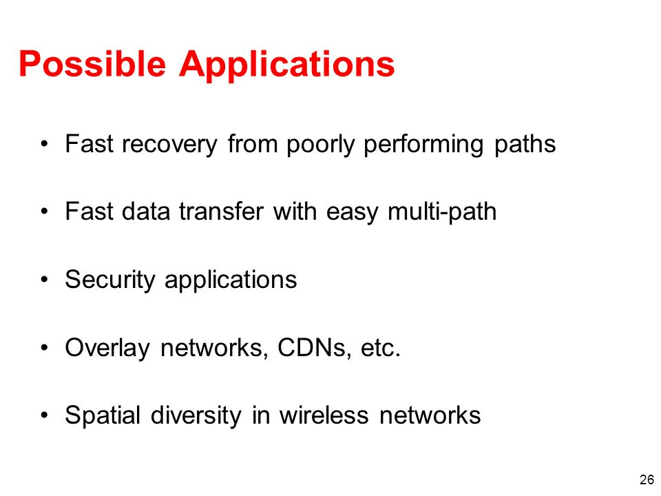 26 Possible Applications Fast recovery from poorly performing paths Fast data transfer with easy multi-path Security applications Overlay networks, CDNs, etc.