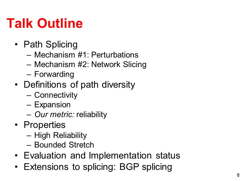 6 Talk Outline Path Splicing –Mechanism #1: Perturbations –Mechanism #2: Network Slicing –Forwarding Definitions of path diversity –Connectivity –Expansion –Our metric: reliability Properties –High Reliability –Bounded Stretch Evaluation and Implementation status Extensions to splicing: BGP splicing