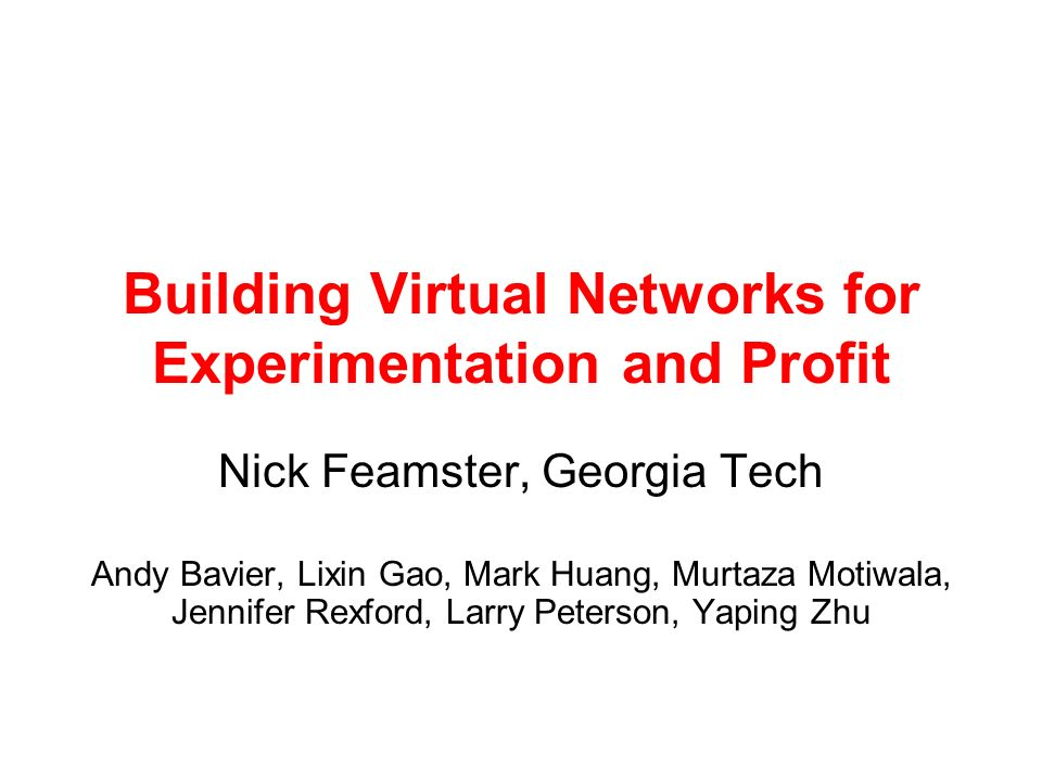 Building Virtual Networks for Experimentation and Profit Nick Feamster, Georgia Tech Andy Bavier, Lixin Gao, Mark Huang, Murtaza Motiwala, Jennifer Rexford, Larry Peterson, Yaping Zhu