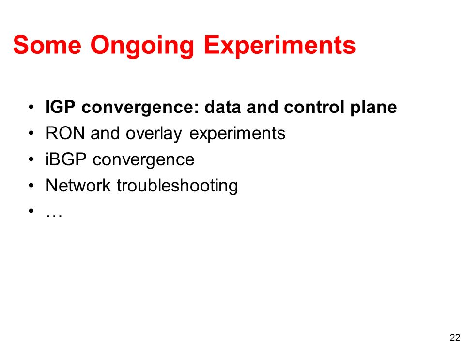 22 Some Ongoing Experiments IGP convergence: data and control plane RON and overlay experiments iBGP convergence Network troubleshooting …