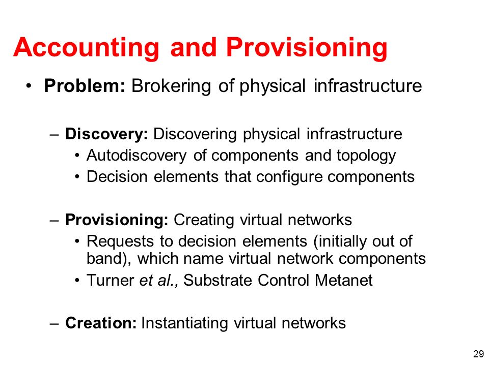 29 Accounting and Provisioning Problem: Brokering of physical infrastructure –Discovery: Discovering physical infrastructure Autodiscovery of components and topology Decision elements that configure components –Provisioning: Creating virtual networks Requests to decision elements (initially out of band), which name virtual network components Turner et al., Substrate Control Metanet –Creation: Instantiating virtual networks