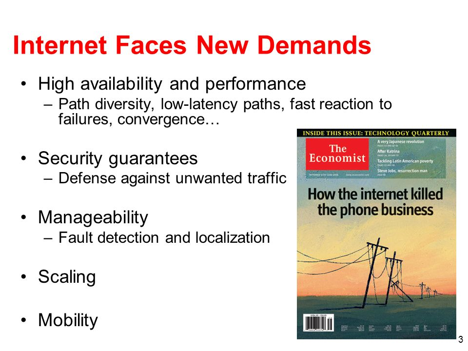 3 Internet Faces New Demands High availability and performance –Path diversity, low-latency paths, fast reaction to failures, convergence… Security guarantees –Defense against unwanted traffic Manageability –Fault detection and localization Scaling Mobility