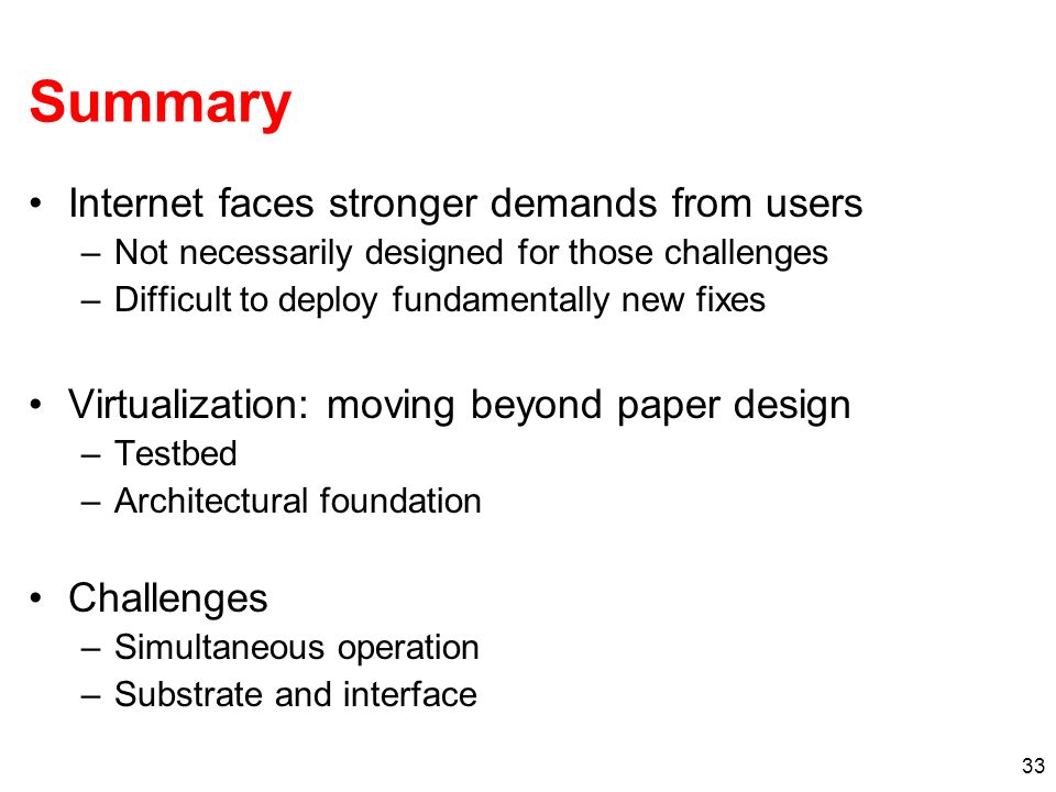 33 Summary Internet faces stronger demands from users –Not necessarily designed for those challenges –Difficult to deploy fundamentally new fixes Virtualization: moving beyond paper design –Testbed –Architectural foundation Challenges –Simultaneous operation –Substrate and interface