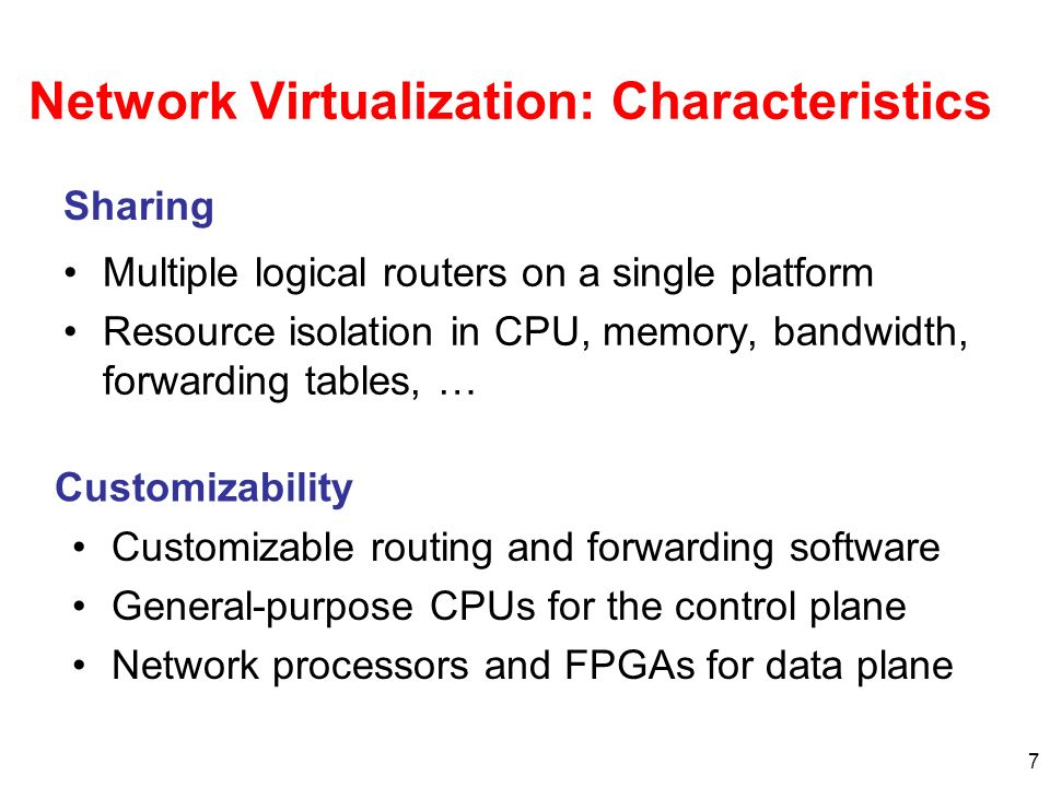7 Network Virtualization: Characteristics Multiple logical routers on a single platform Resource isolation in CPU, memory, bandwidth, forwarding tables, … Customizable routing and forwarding software General-purpose CPUs for the control plane Network processors and FPGAs for data plane Sharing Customizability