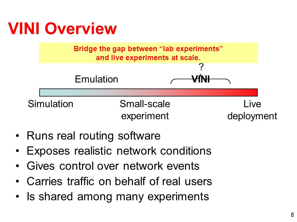 8 VINI Overview Runs real routing software Exposes realistic network conditions Gives control over network events Carries traffic on behalf of real users Is shared among many experiments Simulation Emulation Small-scale experiment Live deployment .