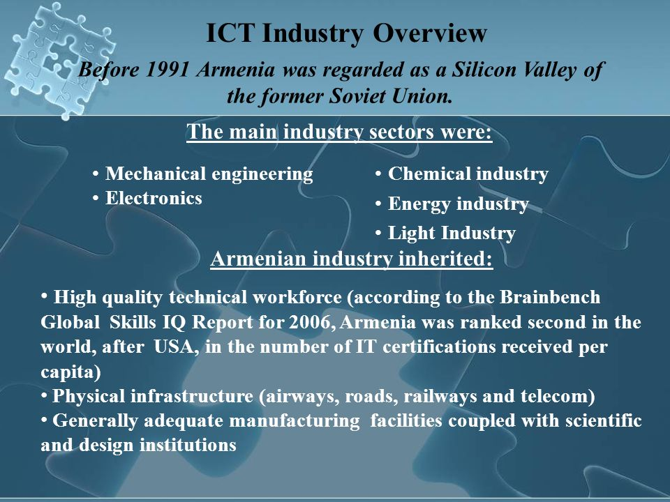 2008 The share of the sector in Armenia s $9.2 billion nominal GDP - 1.2% 175 ICT companies (56 foreign) About $111 mln in total revenue ($10 mln in 1998) ICT Industry Overview Today ICT industry is one of the most dynamic and promising sectors of the economy