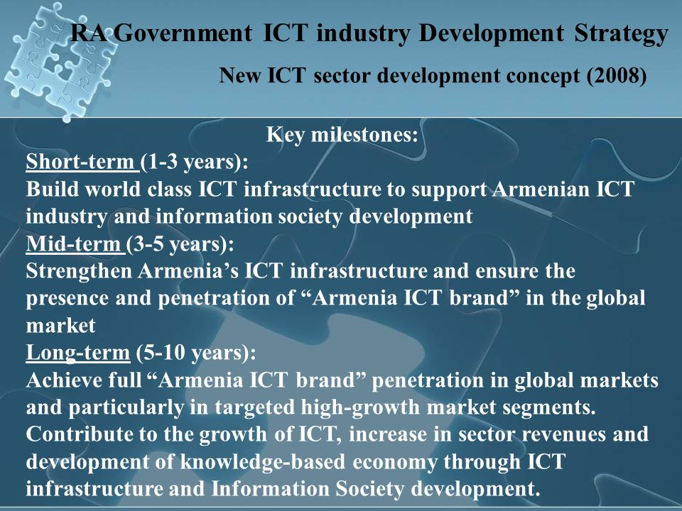 RA Government ICT industry Development Strategy Information society and IT Industry growth target indicators: Key Data20062018 Home computer penetration5%50-70% Educational computer penetration10%80-90% Public sector computer penetration10%100% Consumption of local IT products in the internal market – GDP 0.5%2-4% Share of e-services provided by RA state entities against the total <1%80% Number of IT companies From which those with foreign capital committed 160 50 1000 200 Workforce500020000 Industry revenues84 million (USD) 1 billion (USD) IT R&D companies<10100-200 Large technology cities Techno-Parks & incubators 0202 1 >10