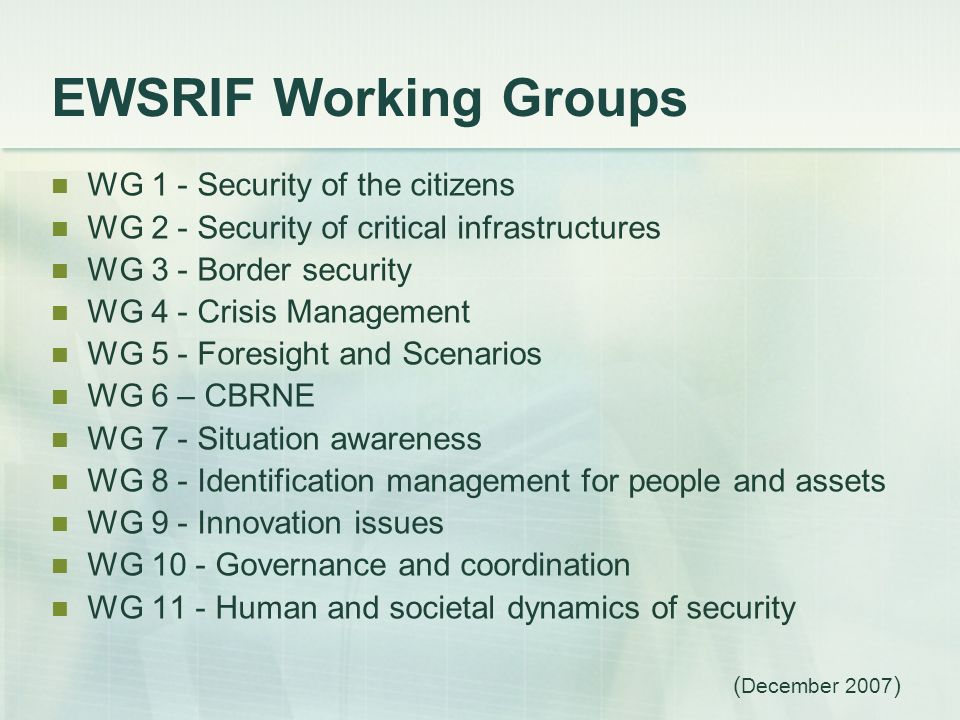 EWSRIF Working Groups WG 1 - Security of the citizens WG 2 - Security of critical infrastructures WG 3 - Border security WG 4 - Crisis Management WG 5 - Foresight and Scenarios WG 6 – CBRNE WG 7 - Situation awareness WG 8 - Identification management for people and assets WG 9 - Innovation issues WG 10 - Governance and coordination WG 11 - Human and societal dynamics of security ( December 2007 )