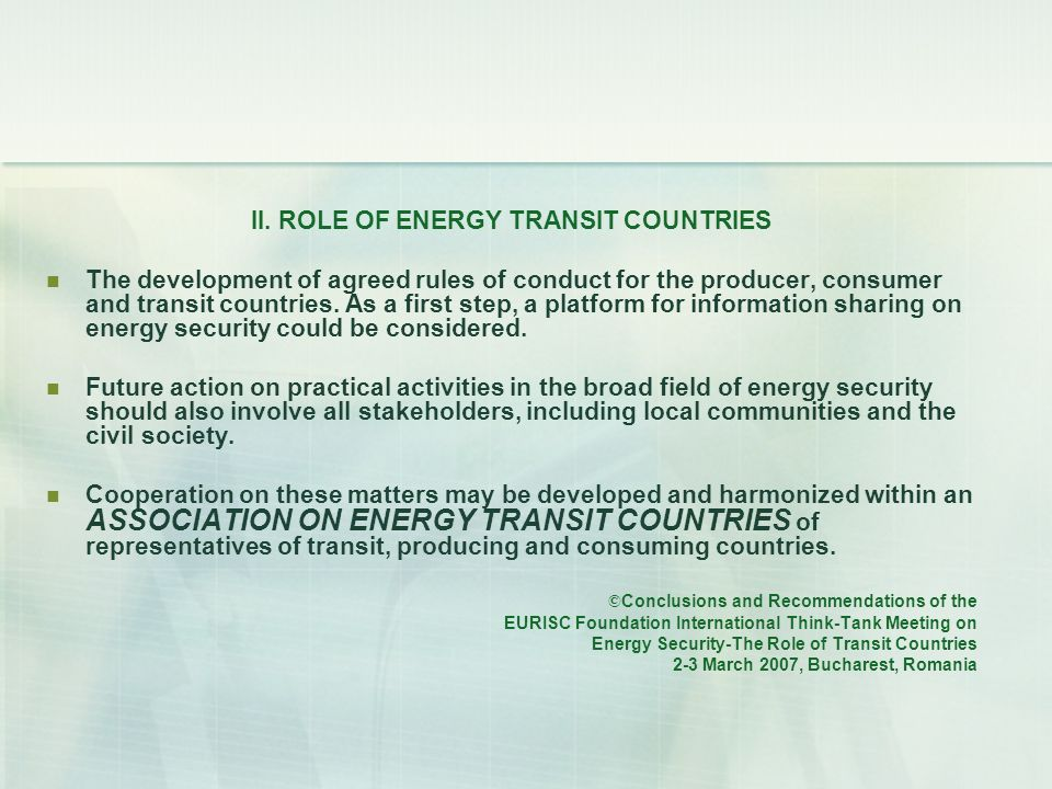 II. ROLE OF ENERGY TRANSIT COUNTRIES The development of agreed rules of conduct for the producer, consumer and transit countries. As a first step, a p