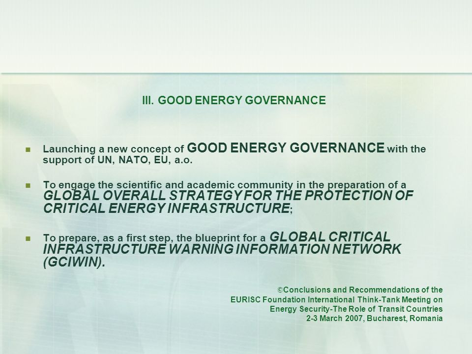 III. GOOD ENERGY GOVERNANCE Launching a new concept of GOOD ENERGY GOVERNANCE with the support of UN, NATO, EU, a.o. To engage the scientific and acad