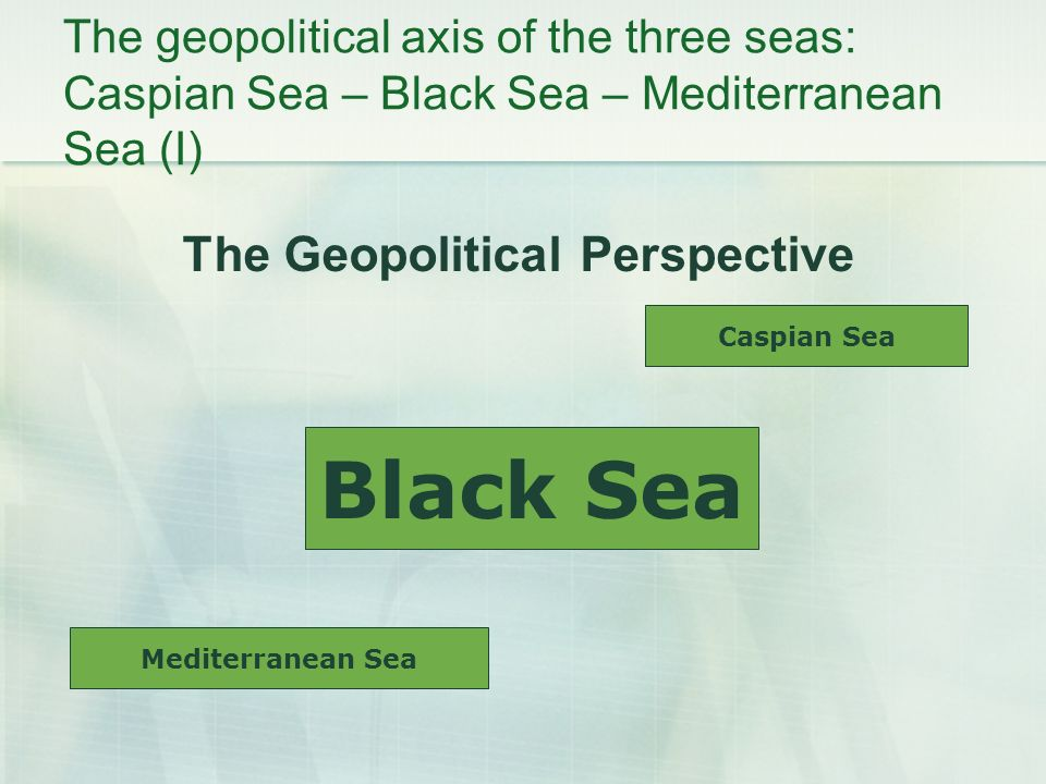 The geopolitical axis of the three seas: Caspian Sea – Black Sea – Mediterranean Sea (I) The Geopolitical Perspective Caspian Sea Black Sea Mediterranean Sea