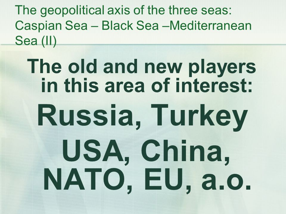 The geopolitical axis of the three seas: Caspian Sea – Black Sea –Mediterranean Sea (II) The old and new players in this area of interest: Russia, Turkey USA, China, NATO, EU, a.o.