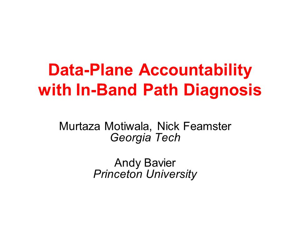 Data-Plane Accountability with In-Band Path Diagnosis Murtaza Motiwala, Nick Feamster Georgia Tech Andy Bavier Princeton University