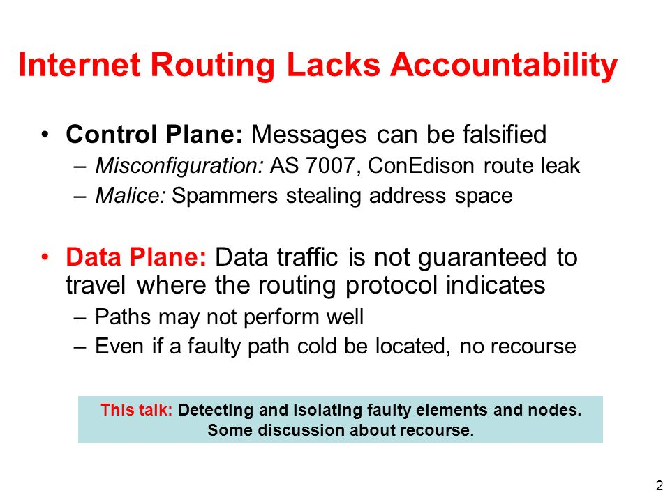 2 Internet Routing Lacks Accountability Control Plane: Messages can be falsified –Misconfiguration: AS 7007, ConEdison route leak –Malice: Spammers stealing address space Data Plane: Data traffic is not guaranteed to travel where the routing protocol indicates –Paths may not perform well –Even if a faulty path cold be located, no recourse This talk: Detecting and isolating faulty elements and nodes.