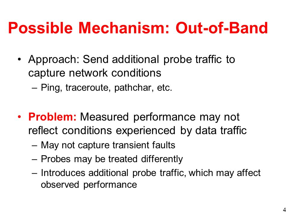 4 Possible Mechanism: Out-of-Band Approach: Send additional probe traffic to capture network conditions –Ping, traceroute, pathchar, etc. Problem: Mea