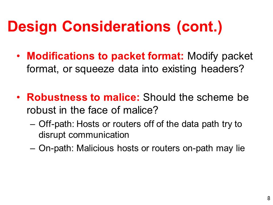 8 Design Considerations (cont.) Modifications to packet format: Modify packet format, or squeeze data into existing headers? Robustness to malice: Sho