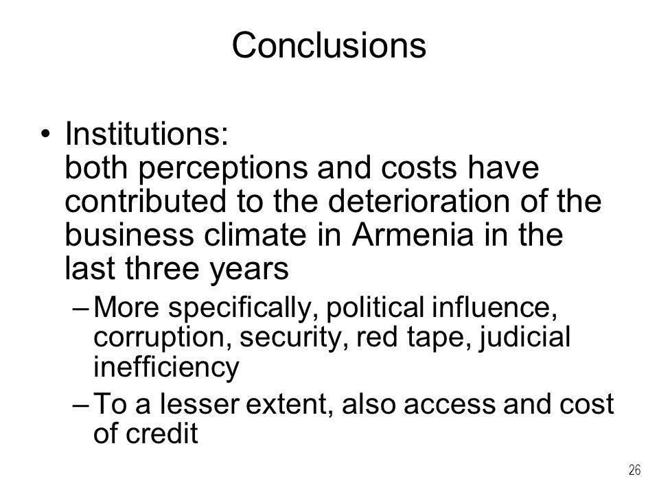 26 Conclusions Institutions: both perceptions and costs have contributed to the deterioration of the business climate in Armenia in the last three years –More specifically, political influence, corruption, security, red tape, judicial inefficiency –To a lesser extent, also access and cost of credit