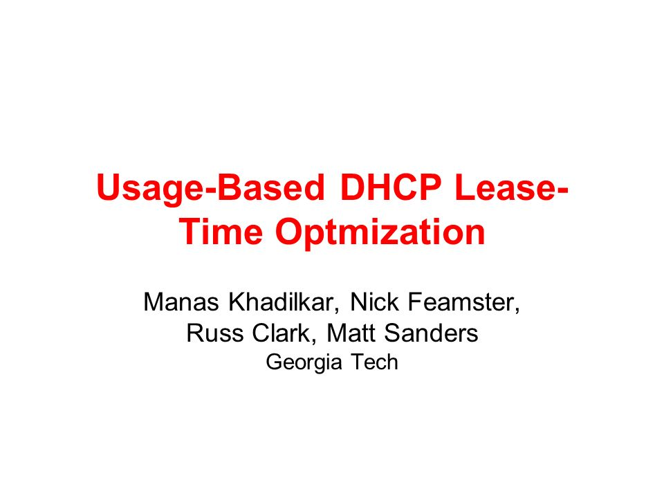 Usage-Based DHCP Lease- Time Optmization Manas Khadilkar, Nick Feamster, Russ Clark, Matt Sanders Georgia Tech