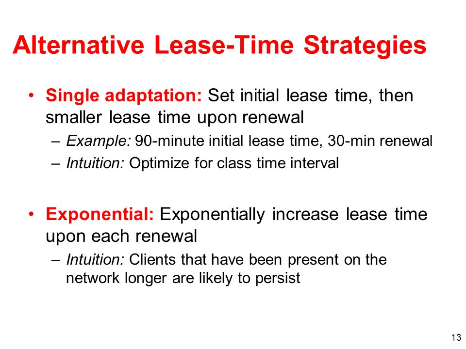 13 Alternative Lease-Time Strategies Single adaptation: Set initial lease time, then smaller lease time upon renewal –Example: 90-minute initial lease time, 30-min renewal –Intuition: Optimize for class time interval Exponential: Exponentially increase lease time upon each renewal –Intuition: Clients that have been present on the network longer are likely to persist