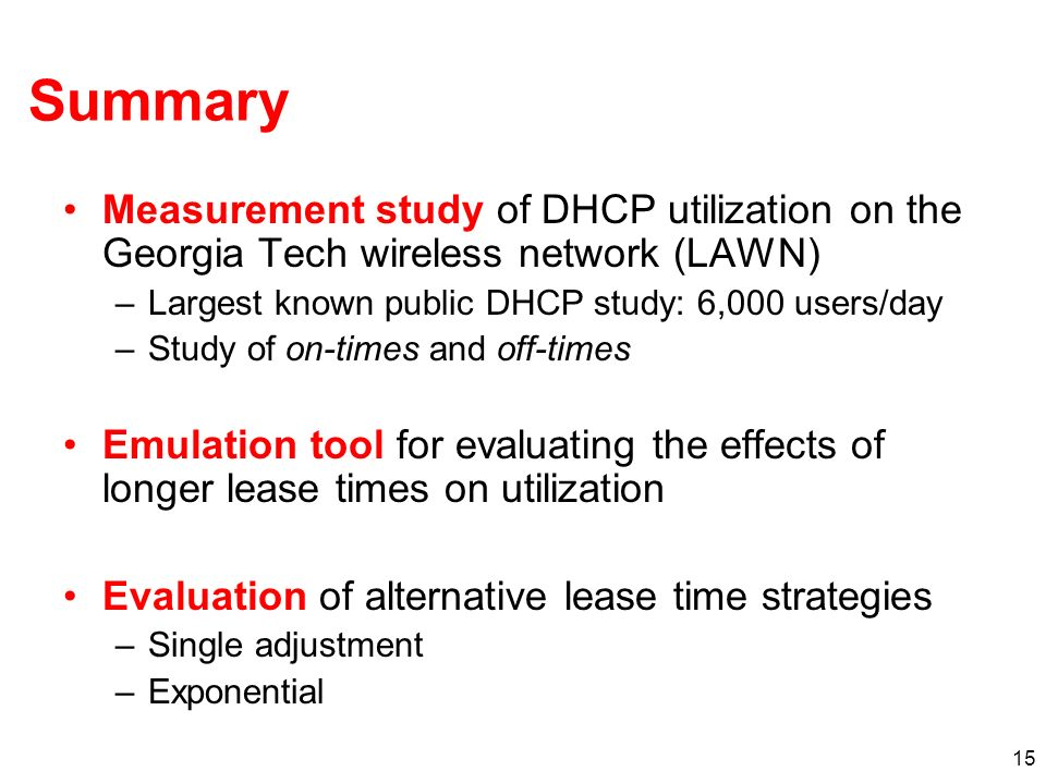 15 Summary Measurement study of DHCP utilization on the Georgia Tech wireless network (LAWN) –Largest known public DHCP study: 6,000 users/day –Study of on-times and off-times Emulation tool for evaluating the effects of longer lease times on utilization Evaluation of alternative lease time strategies –Single adjustment –Exponential
