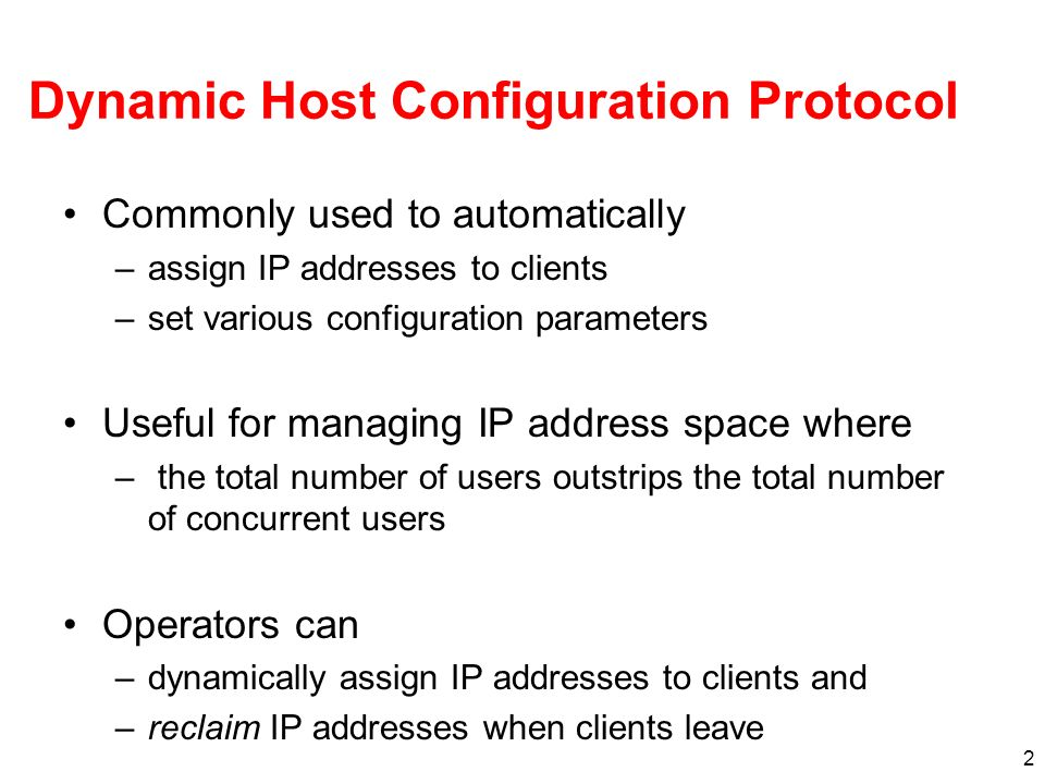 2 Dynamic Host Configuration Protocol Commonly used to automatically –assign IP addresses to clients –set various configuration parameters Useful for managing IP address space where – the total number of users outstrips the total number of concurrent users Operators can –dynamically assign IP addresses to clients and –reclaim IP addresses when clients leave