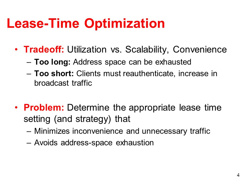 4 Lease-Time Optimization Tradeoff: Utilization vs. Scalability, Convenience –Too long: Address space can be exhausted –Too short: Clients must reauth