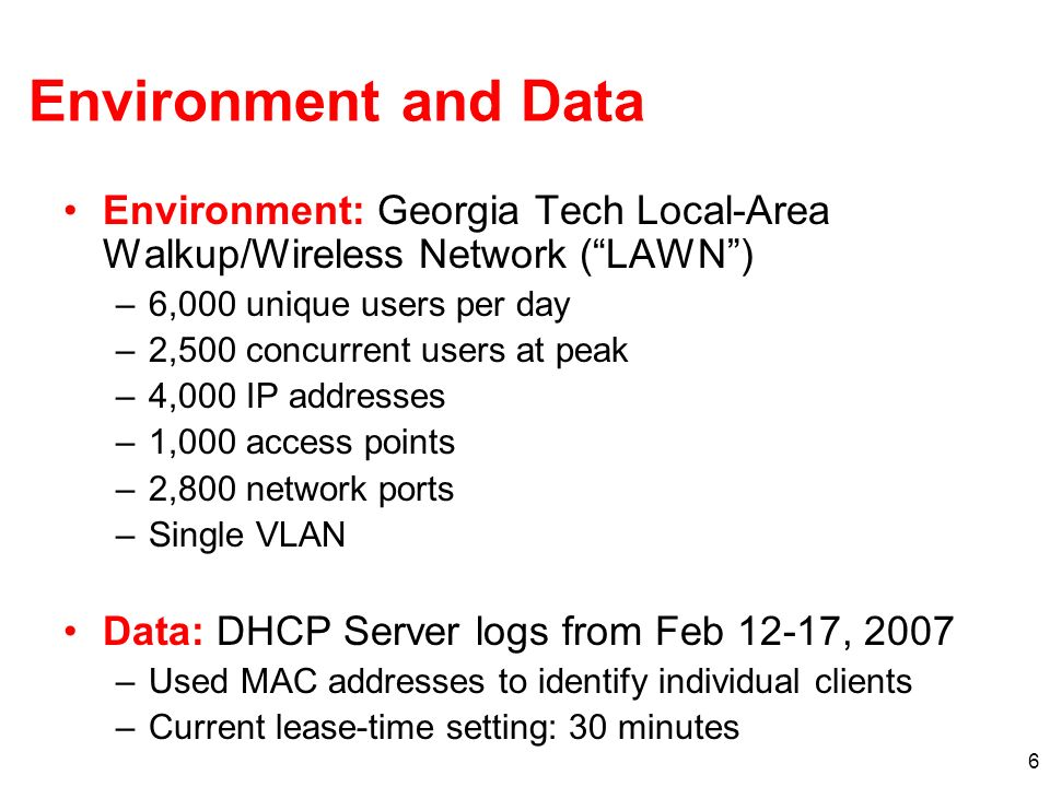 6 Environment and Data Environment: Georgia Tech Local-Area Walkup/Wireless Network (LAWN) –6,000 unique users per day –2,500 concurrent users at peak –4,000 IP addresses –1,000 access points –2,800 network ports –Single VLAN Data: DHCP Server logs from Feb 12-17, 2007 –Used MAC addresses to identify individual clients –Current lease-time setting: 30 minutes