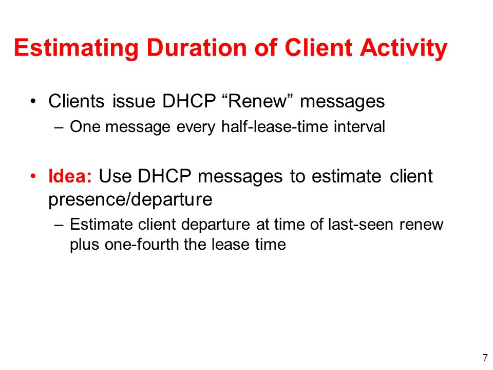 7 Estimating Duration of Client Activity Clients issue DHCP Renew messages –One message every half-lease-time interval Idea: Use DHCP messages to esti