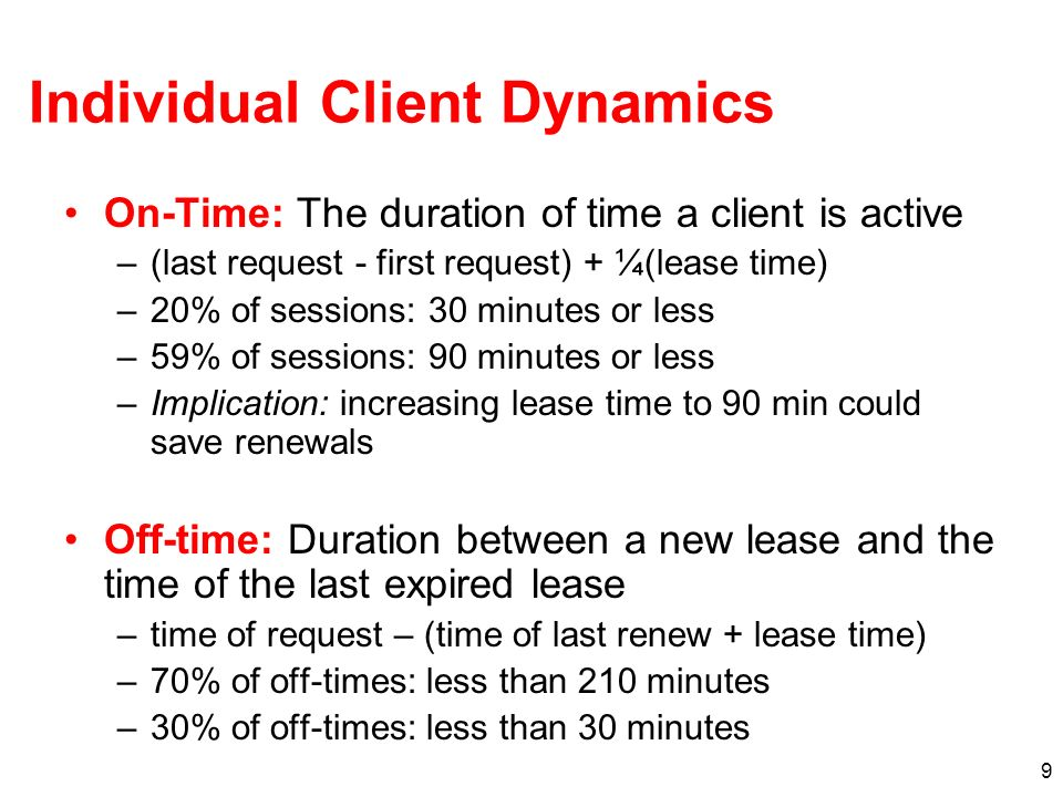 9 Individual Client Dynamics On-Time: The duration of time a client is active –(last request - first request) + ¼(lease time) –20% of sessions: 30 min