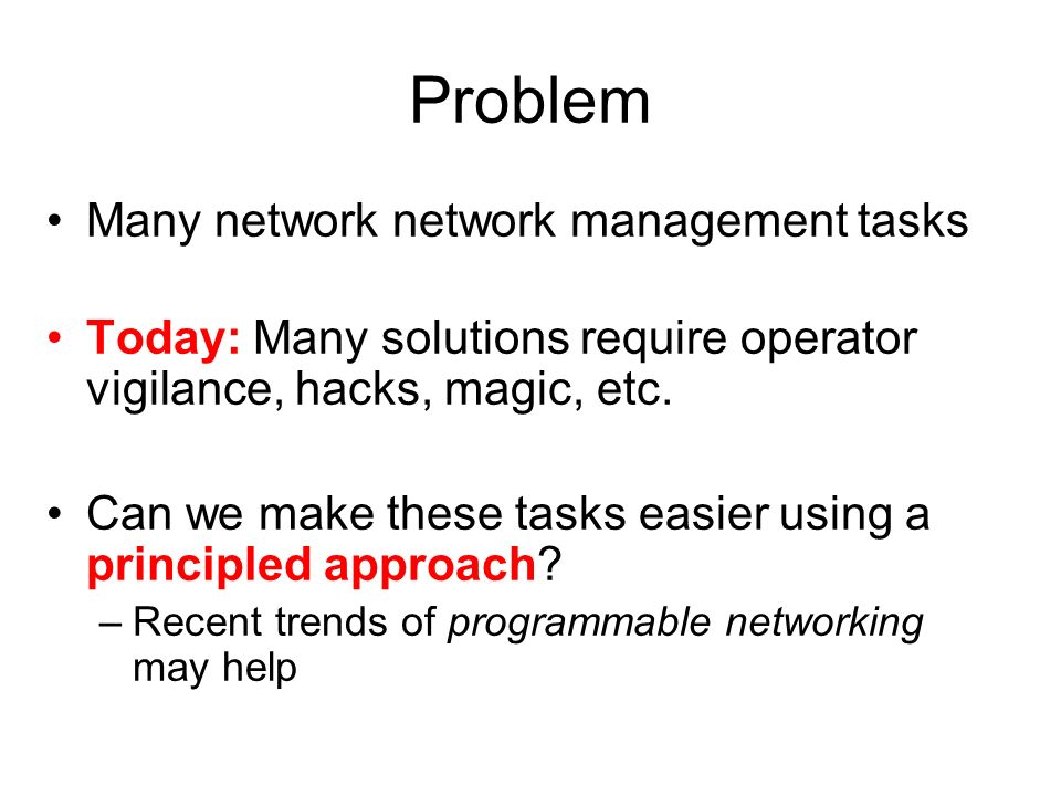 Problem Many network network management tasks Today: Many solutions require operator vigilance, hacks, magic, etc. Can we make these tasks easier usin